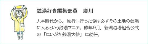 銭湯好き編集部員 廣川 大学時代から、旅行に行った際は必ずその土地の銭湯に入るという銭湯マニア。 昨年9月、 新潟浴場組合公式の 「にいがた銭湯大使」 に就任。